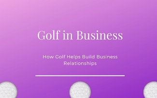 Golf in Business – Building Business Relationships